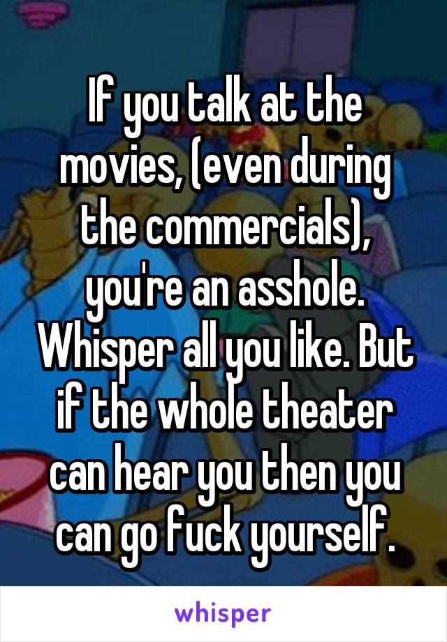 If you talk at the movies, (even during the commercials), you're an asshole. Whisper all you like. But if the whole theater can hear you then you can go fuck yourself.