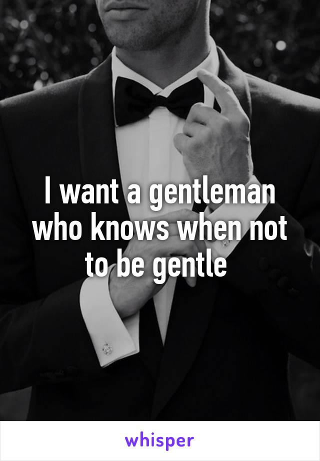 I want a gentleman who knows when not to be gentle