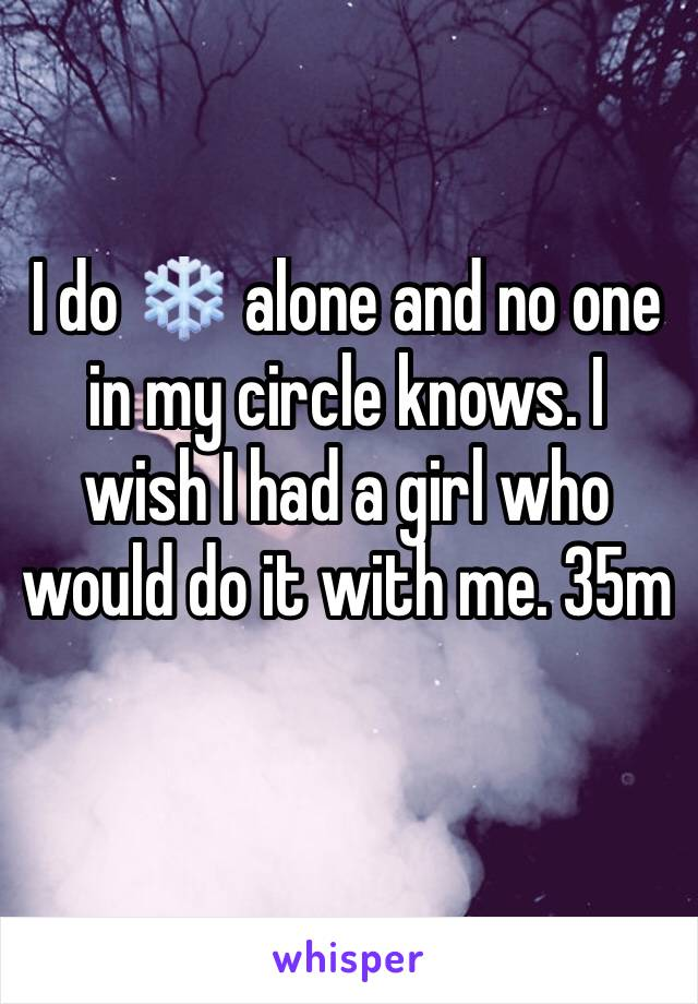 I do ❄️ alone and no one in my circle knows. I wish I had a girl who would do it with me. 35m