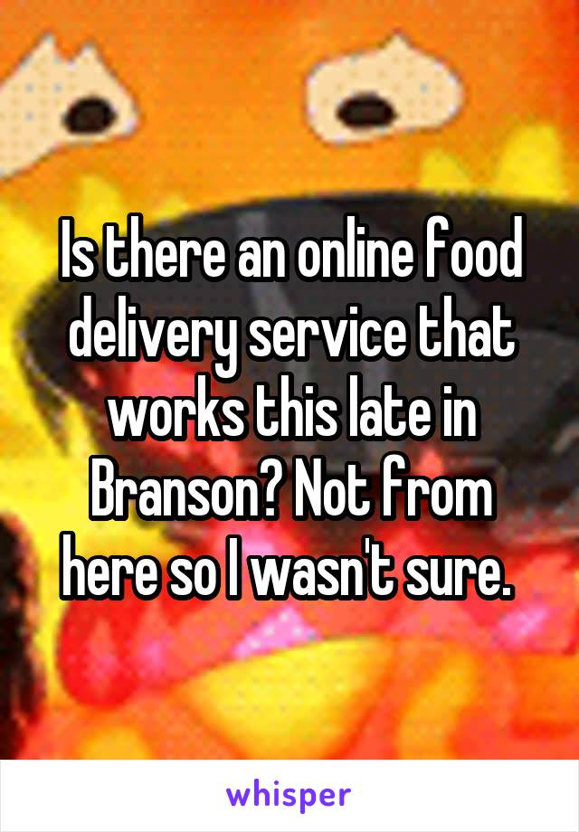 Is there an online food delivery service that works this late in Branson? Not from here so I wasn't sure.