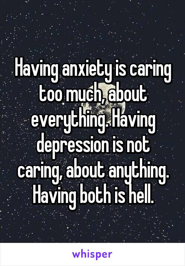 Having anxiety is caring too much, about everything. Having depression is not caring, about anything. Having both is hell.