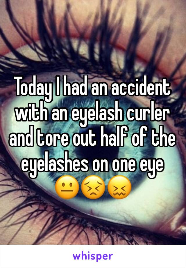 Today I had an accident with an eyelash curler and tore out half of the eyelashes on one eye     😐😣😖