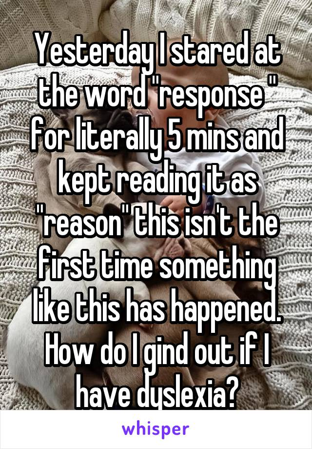 """Yesterday I stared at the word """"response """" for literally 5 mins and kept reading it as """"reason"""" this isn't the first time something like this has happened. How do I gind out if I have dyslexia?"""