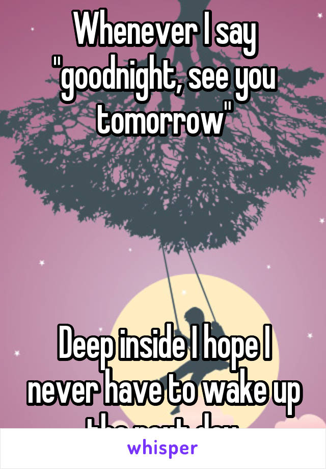 """Whenever I say """"goodnight, see you tomorrow""""     Deep inside I hope I never have to wake up the next day."""