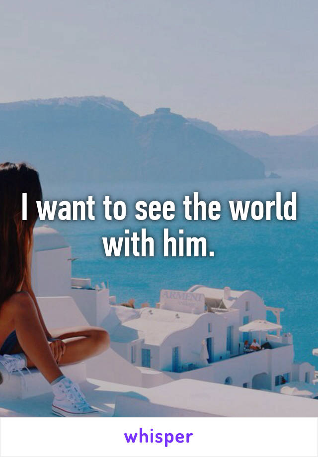 I want to see the world with him.
