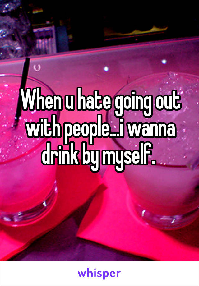 When u hate going out with people...i wanna drink by myself.