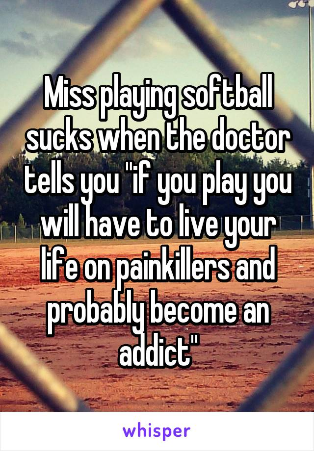 """Miss playing softball sucks when the doctor tells you """"if you play you will have to live your life on painkillers and probably become an addict"""""""
