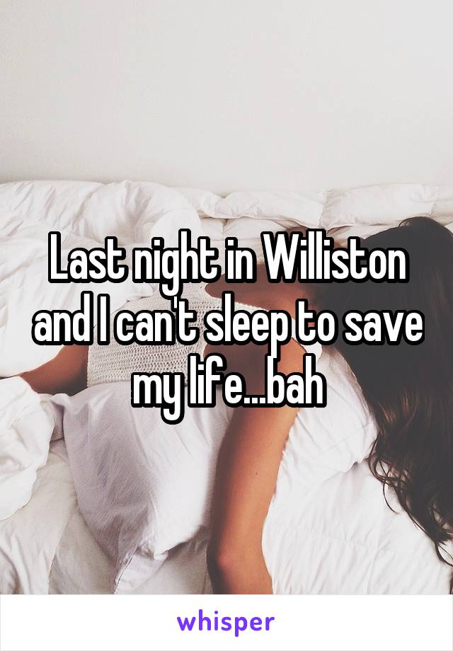 Last night in Williston and I can't sleep to save my life...bah