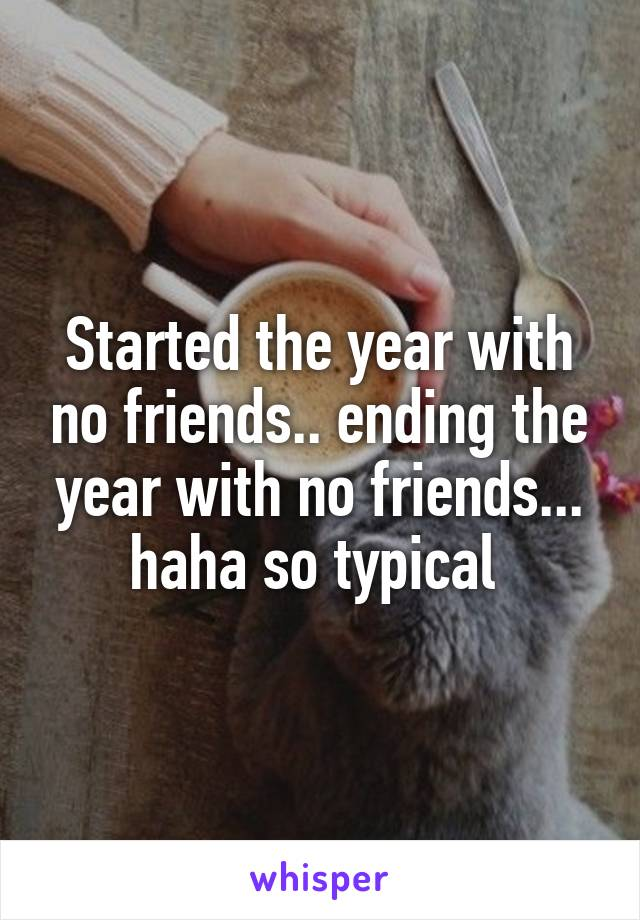 Started the year with no friends.. ending the year with no friends... haha so typical