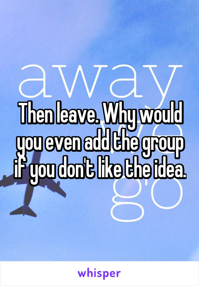 Then leave. Why would you even add the group if you don't like the idea.
