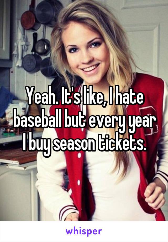 Yeah. It's like, I hate baseball but every year I buy season tickets.