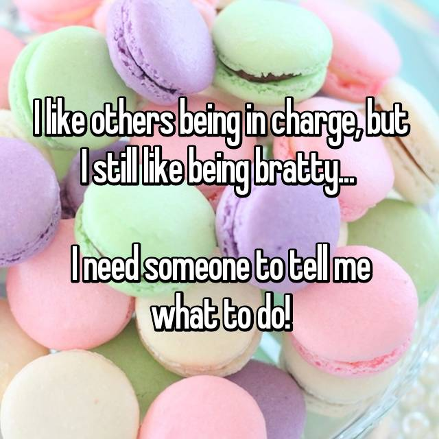 I like others being in charge, but I still like being bratty...   I need someone to tell me what to do!