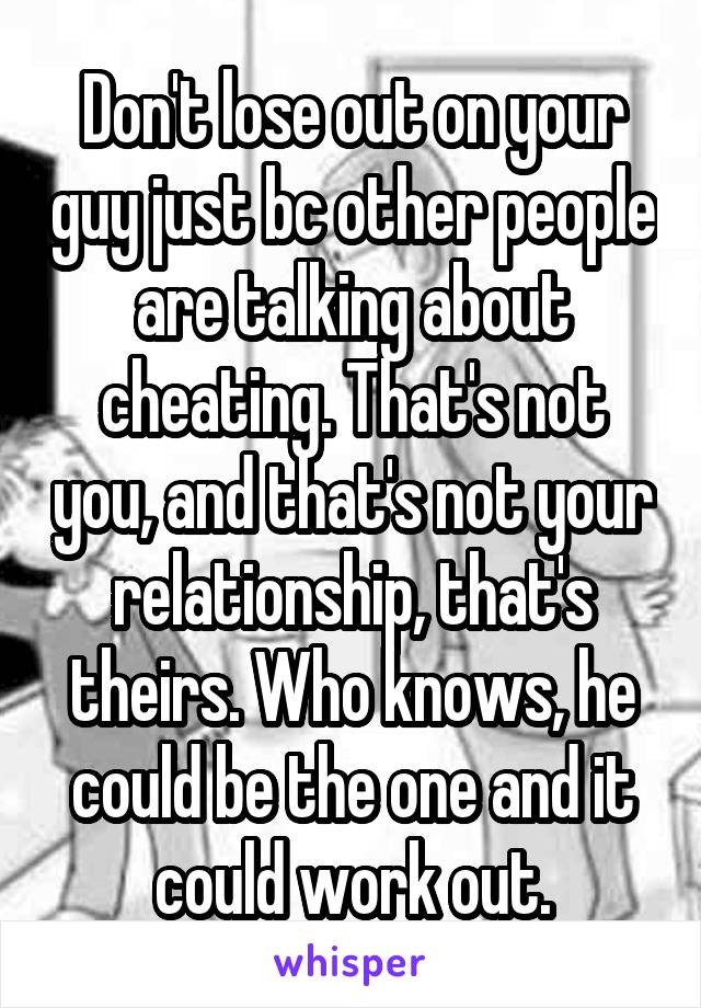 Don't lose out on your guy just bc other people are talking about cheating. That's not you, and that's not your relationship, that's theirs. Who knows, he could be the one and it could work out.