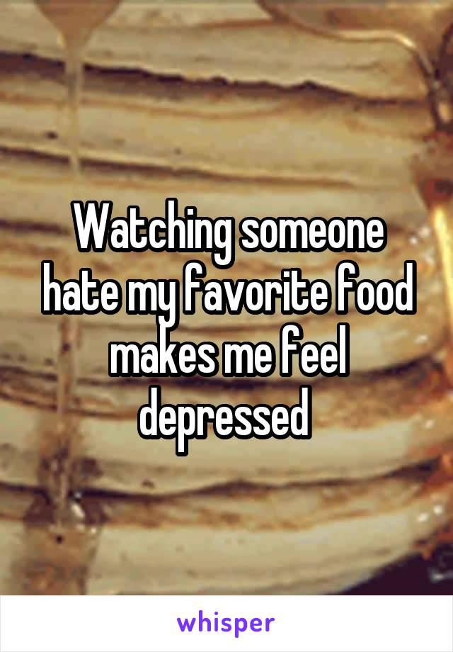 Watching someone hate my favorite food makes me feel depressed