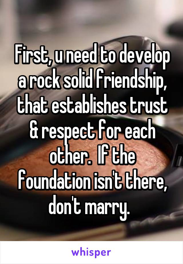 First, u need to develop a rock solid friendship, that establishes trust & respect for each other.  If the foundation isn't there, don't marry.