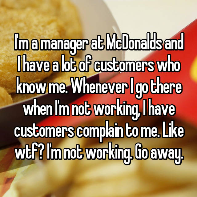 I'm a manager at McDonalds and I have a lot of customers who know me. Whenever I go there when I'm not working, I have customers complain to me. Like wtf? I'm not working. Go away.