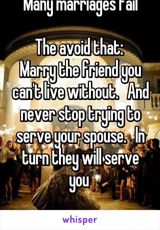 Many marriages fail  The avoid that:  Marry the friend you can't live without.   And never stop trying to serve your spouse.   In turn they will serve you