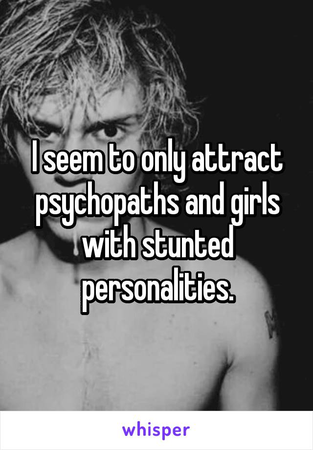 I seem to only attract psychopaths and girls with stunted personalities.