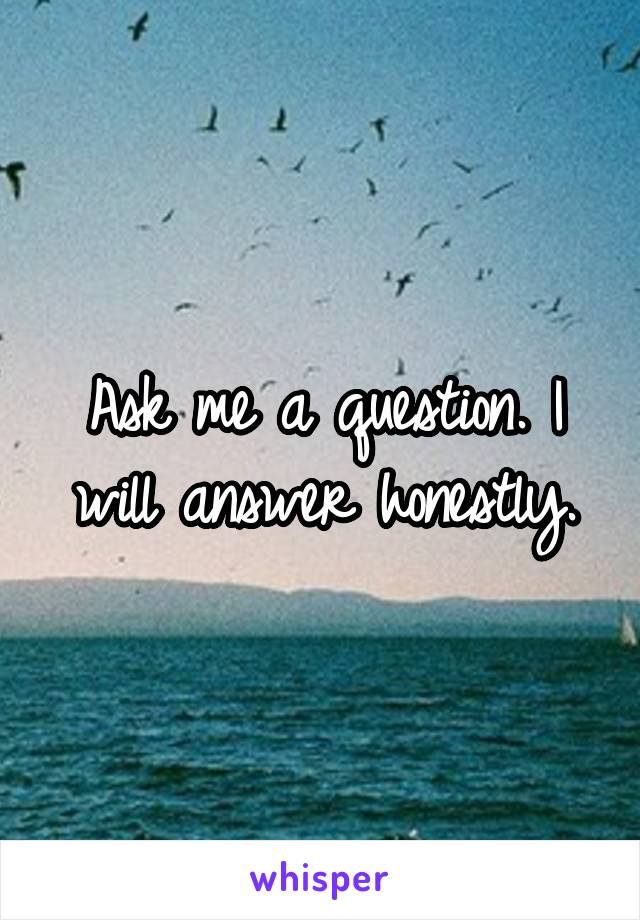 Ask me a question. I will answer honestly.