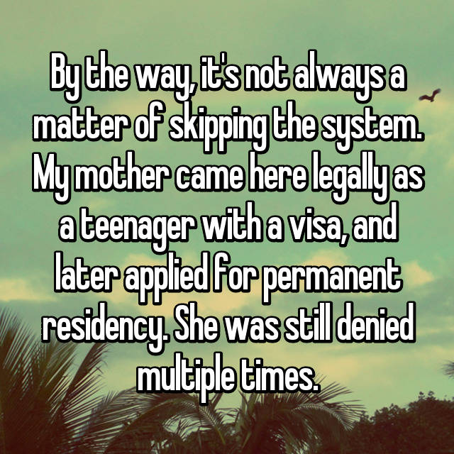 By the way, it's not always a matter of skipping the system. My mother came here legally as a teenager with a visa, and later applied for permanent residency. She was still denied multiple times.