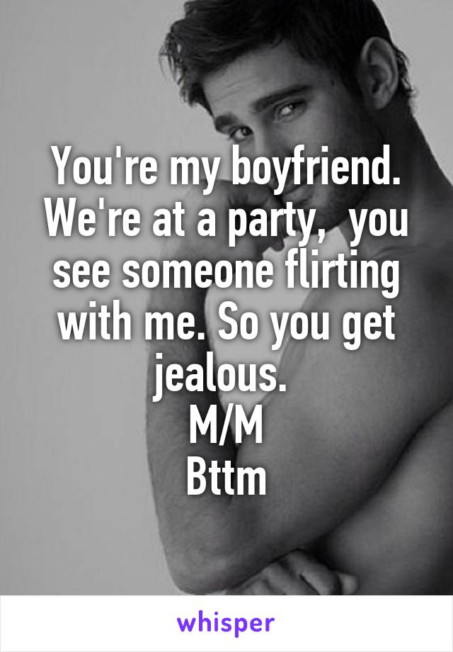 You're my boyfriend. We're at a party,  you see someone flirting with me. So you get jealous.  M/M Bttm