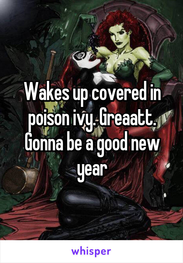 Wakes up covered in poison ivy. Greaatt. Gonna be a good new year