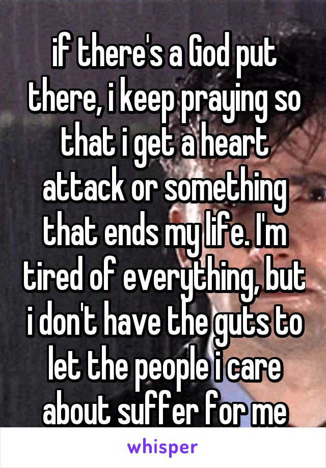 if there's a God put there, i keep praying so that i get a heart attack or something that ends my life. I'm tired of everything, but i don't have the guts to let the people i care about suffer for me