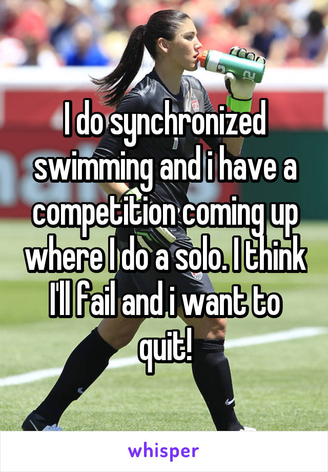 I do synchronized swimming and i have a competition coming up where I do a solo. I think I'll fail and i want to quit!