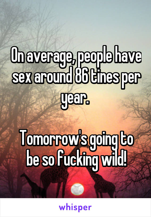 On average, people have sex around 86 tines per year.   Tomorrow's going to be so fucking wild!
