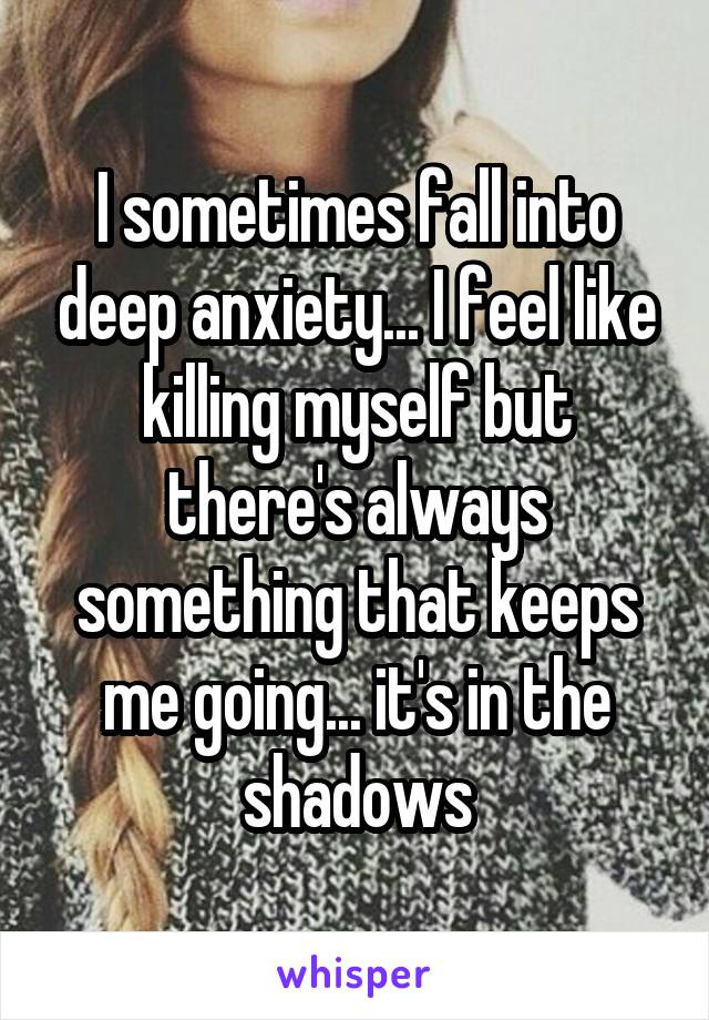 I sometimes fall into deep anxiety... I feel like killing myself but there's always something that keeps me going... it's in the shadows