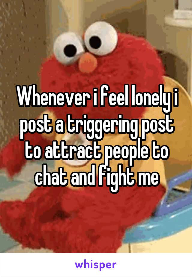 Whenever i feel lonely i post a triggering post to attract people to chat and fight me