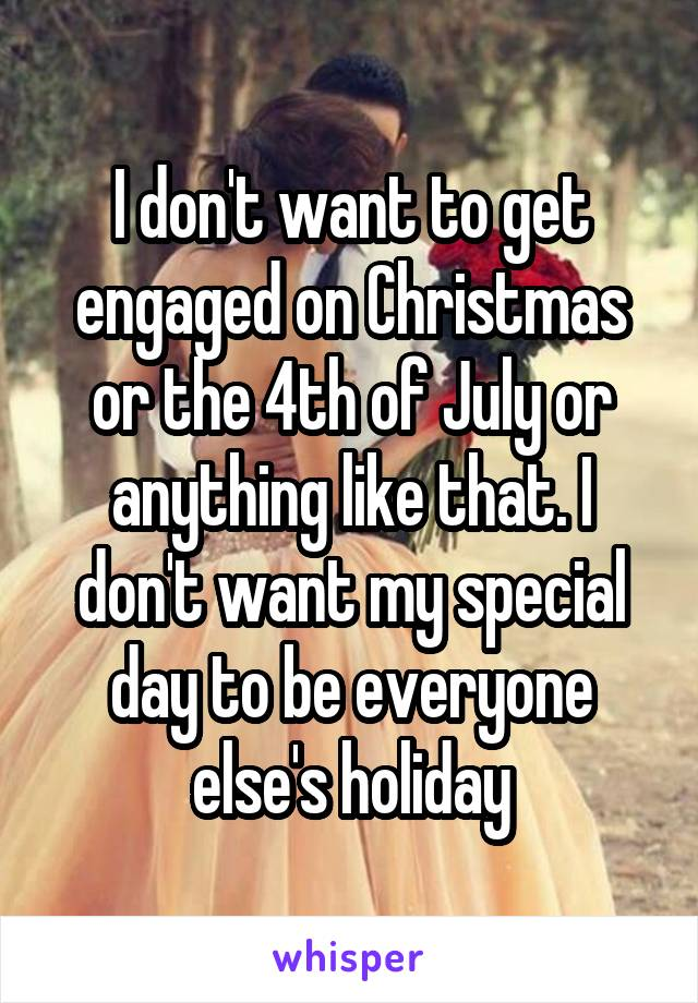 I Dont Want To Get Engaged On Christmas Or The 4th Of July Or Anything