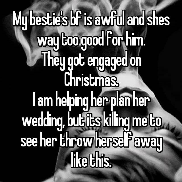 My bestie's bf is awful and shes way too good for him. They got engaged on Christmas. I am helping her plan her wedding, but its killing me to see her throw herself away like this.