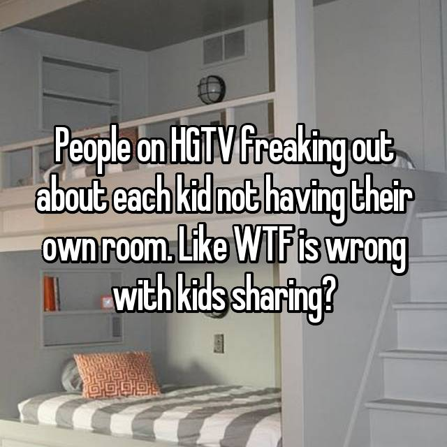 People on HGTV freaking out about each kid not having their own room. Like WTF is wrong with kids sharing?