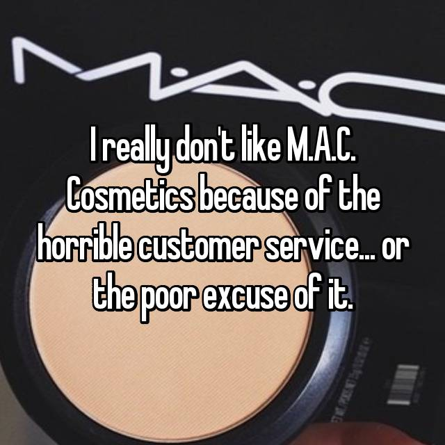 I really don't like M.A.C. Cosmetics because of the horrible customer service... or the poor excuse of it.