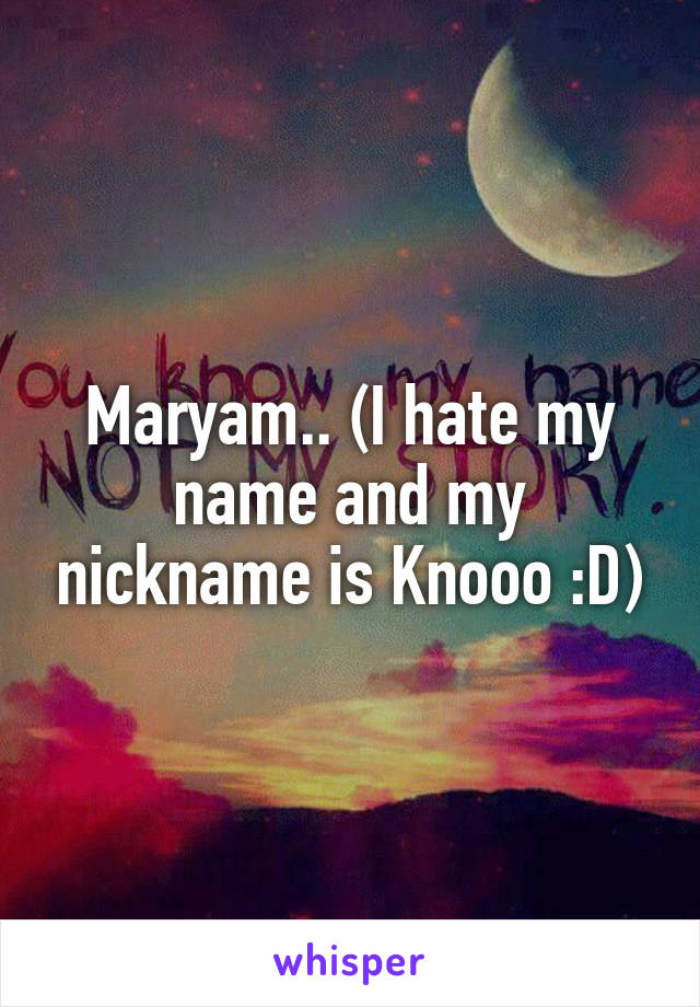 Maryam   (I hate my name and my nickname is Knooo :D)