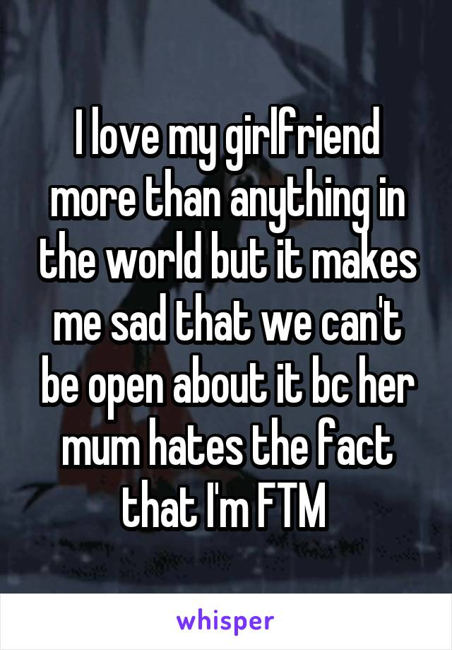 I love my girlfriend more than anything in the world but it makes me sad that we can't be open about it bc her mum hates the fact that I'm FTM