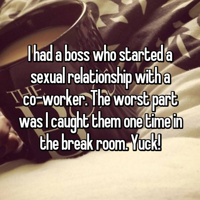 I had a boss who started a sexual relationship with a co-worker. The worst part was I caught them one time in the break room. Yuck!