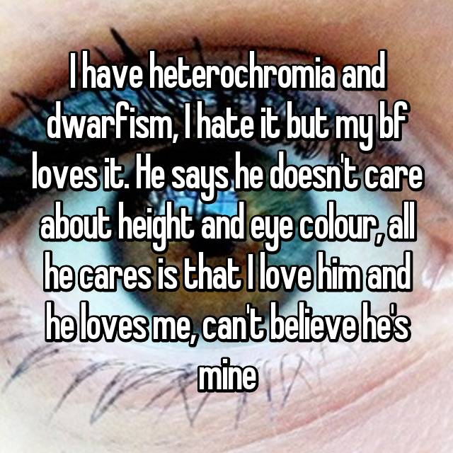 I have heterochromia and dwarfism, I hate it but my bf loves it. He says he doesn't care about height and eye colour, all he cares is that I love him and he loves me, can't believe he's mine 💘