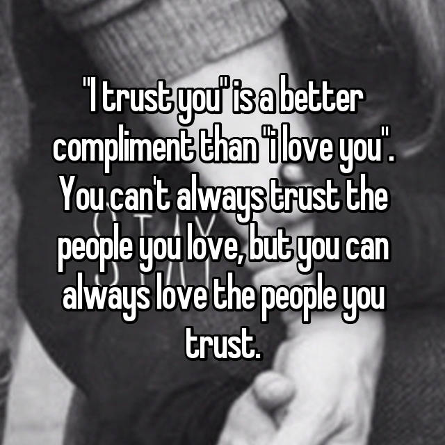 """""""I trust you"""" is a better compliment than """"i love you"""". You can't always trust the people you love, but you can always love the people you trust."""