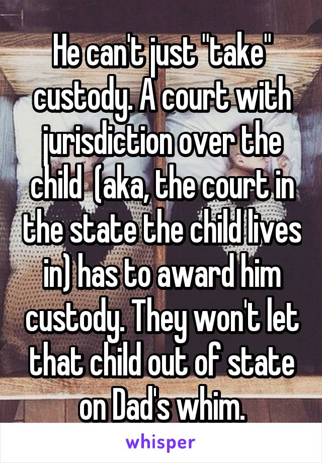 """He can't just """"take"""" custody. A court with jurisdiction over the child  (aka, the court in the state the child lives in) has to award him custody. They won't let that child out of state on Dad's whim."""