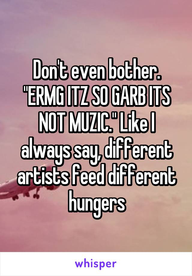 """Don't even bother. """"ERMG ITZ SO GARB ITS NOT MUZIC."""" Like I always say, different artists feed different hungers"""