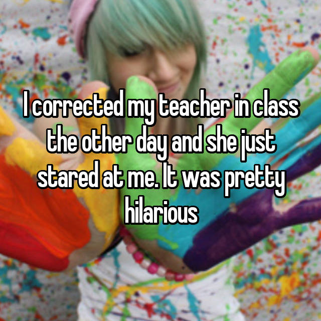 I corrected my teacher in class the other day and she just stared at me. It was pretty hilarious 😂