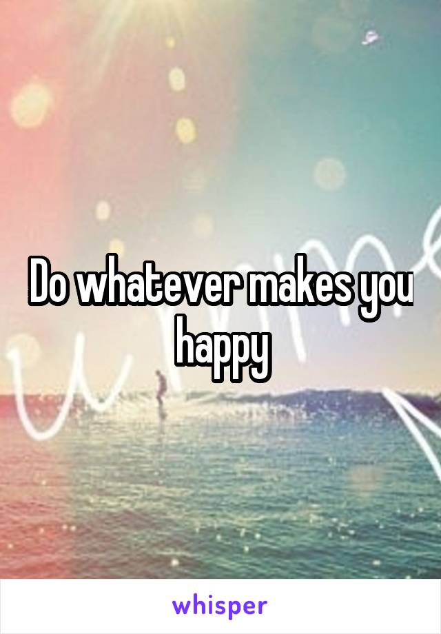 Do whatever makes you happy