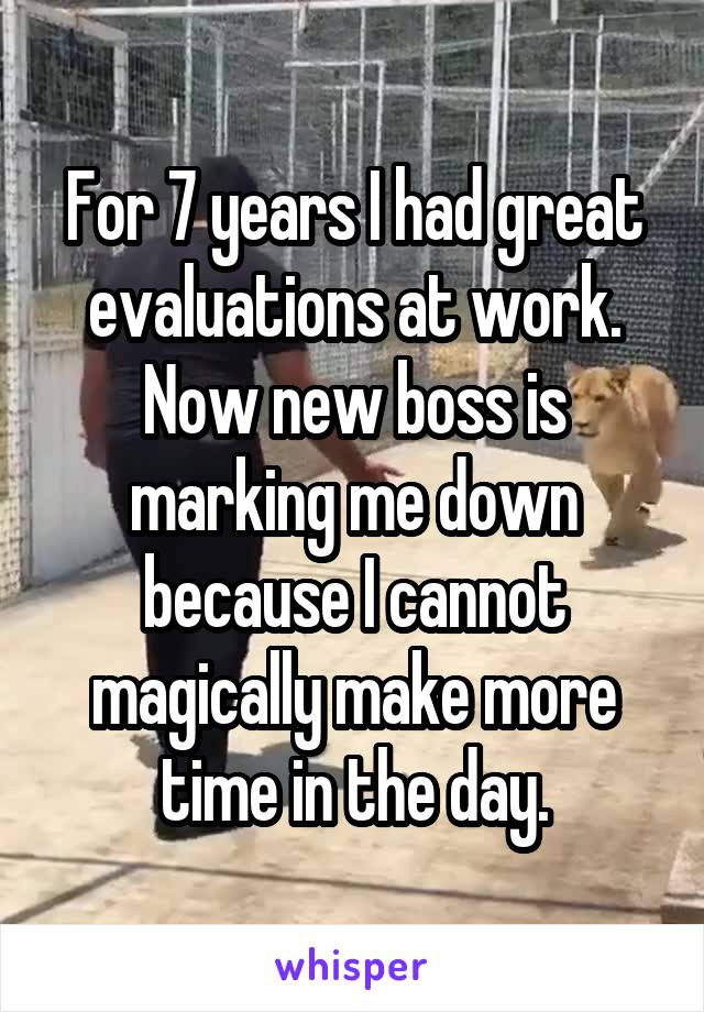 For 7 years I had great evaluations at work. Now new boss is marking me down because I cannot magically make more time in the day.