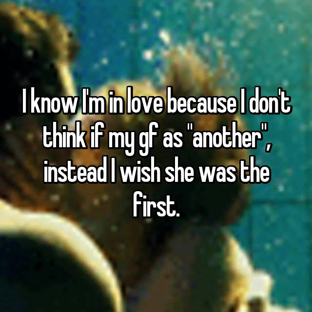 "I know I'm in love because I don't think if my gf as ""another"", instead I wish she was the first."