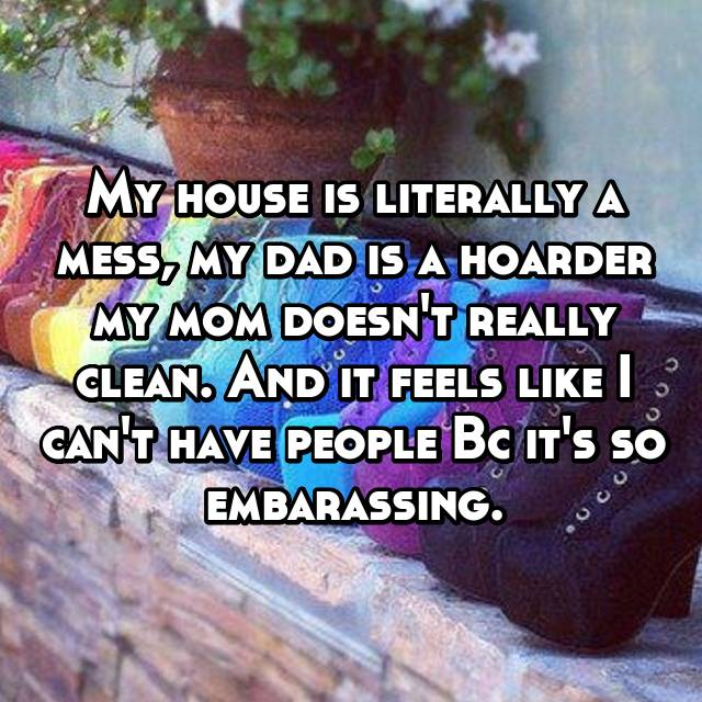 My house is literally a mess, my dad is a hoarder my mom doesn't really clean. And it feels like I can't have people Bc it's so embarassing.