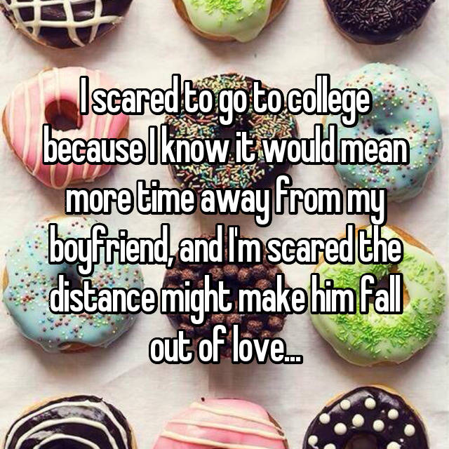 I scared to go to college because I know it would mean more time away from my boyfriend, and I'm scared the distance might make him fall out of love...