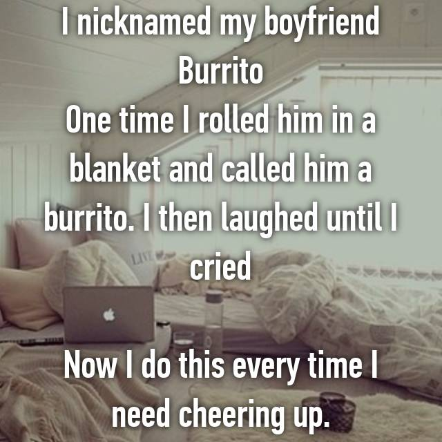 I nicknamed my boyfriend Burrito One time I rolled him in a blanket and called him a burrito. I then laughed until I cried  Now I do this every time I need cheering up.