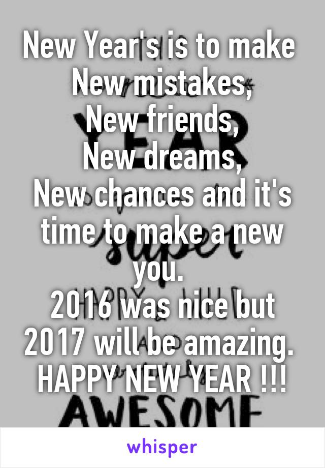 New Year\'s is to make New mistakes, New friends, New dreams, New ...